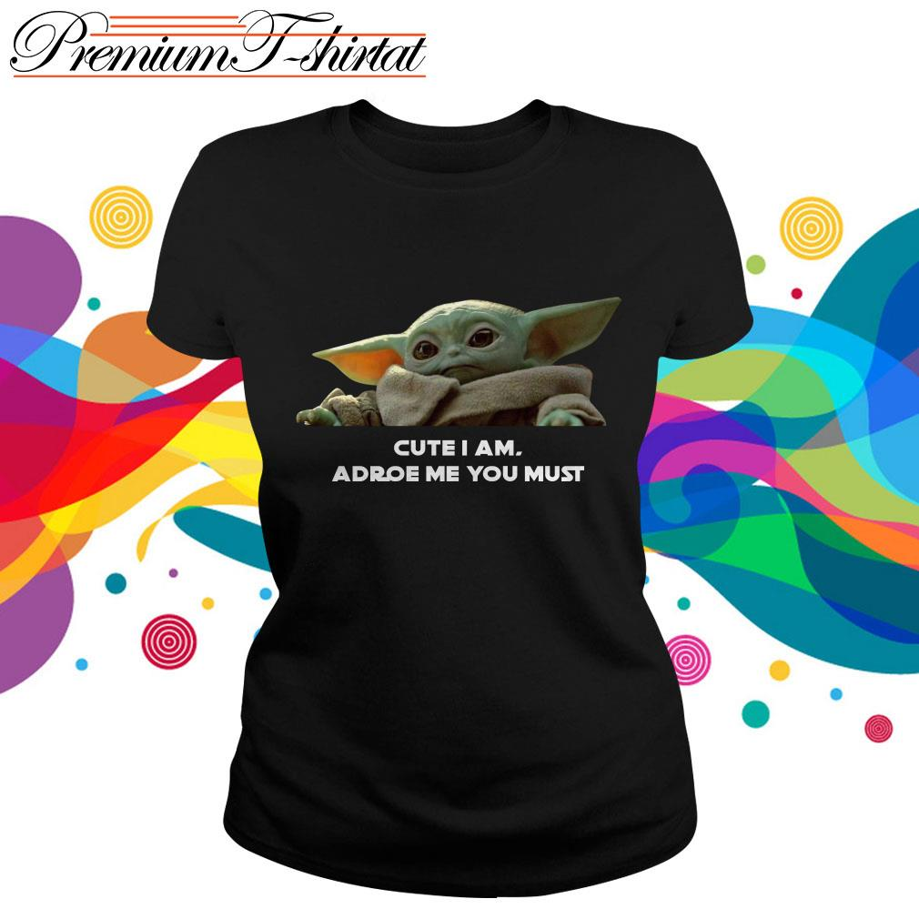 Baby Yoda Cute I am adore me you must ladies tee