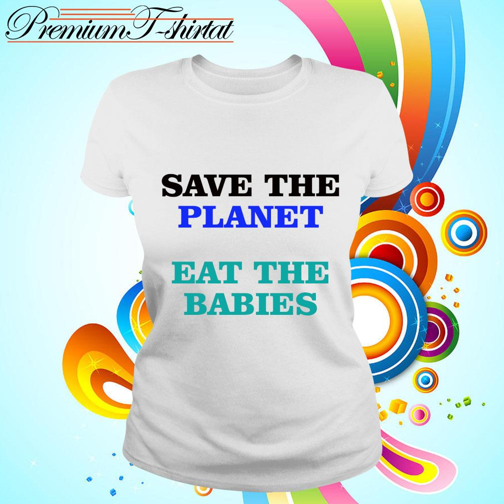 Save the planet eat the babies s ladies tee