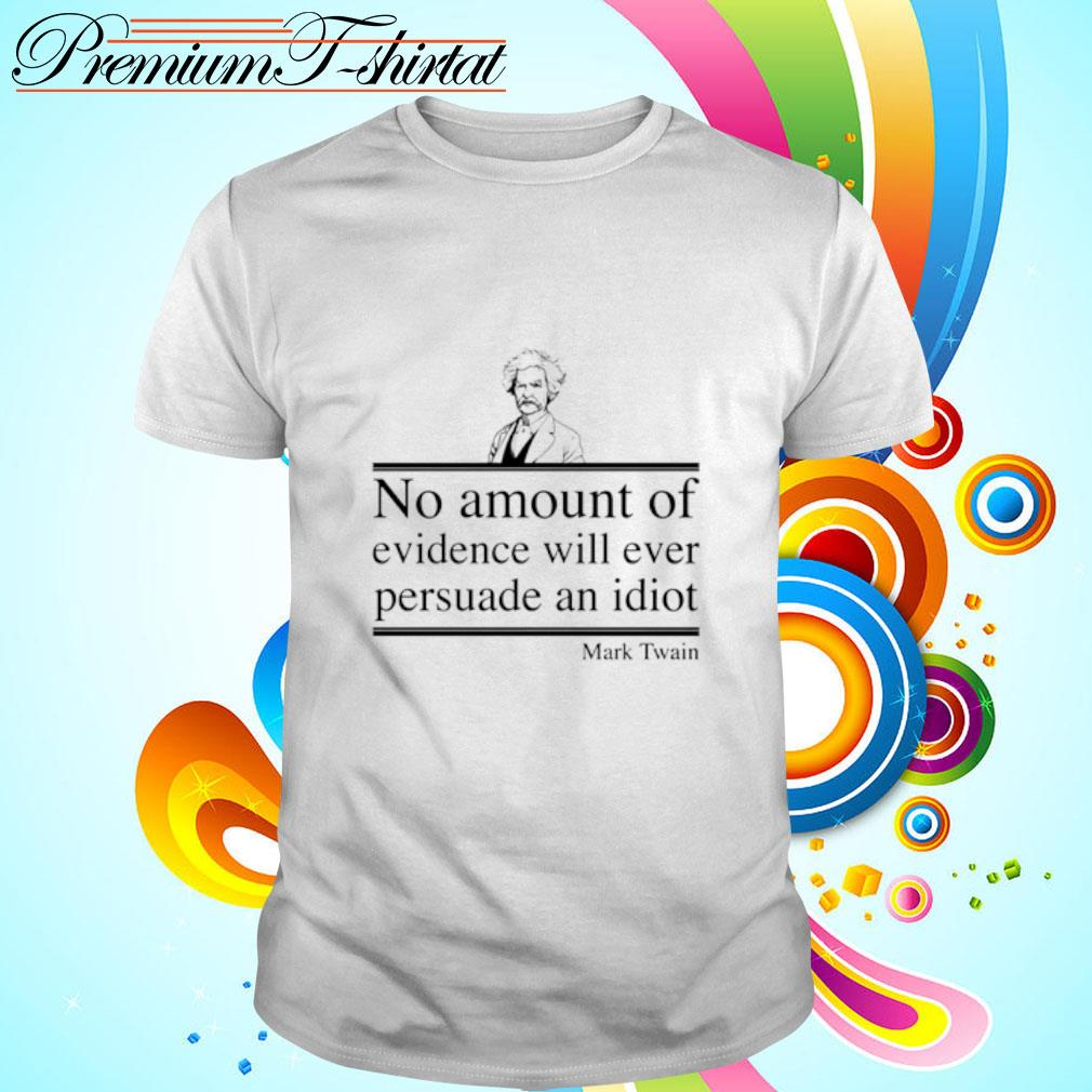 Mark Twain no amount of evidence will ever persuade an idiot shirt