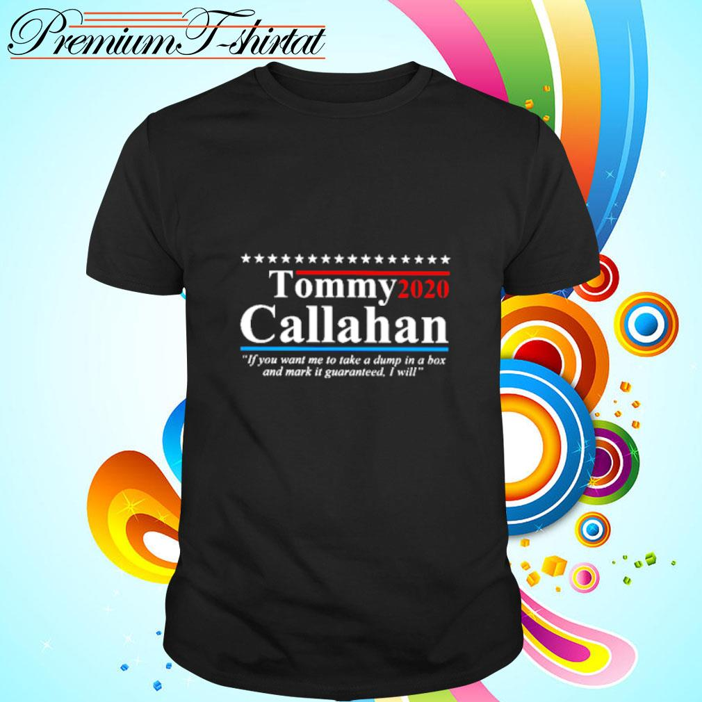 Tommy 2020 callahan if you want me to take a dump in a box and mark it guaranteed i will shirt