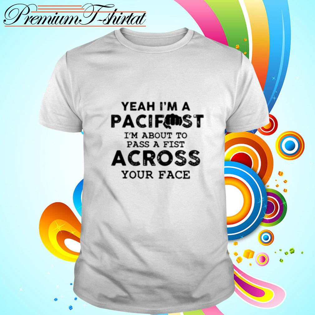 Yeah I'm A Pacifist I'm About To Pass A Fist Across Your Face shirt