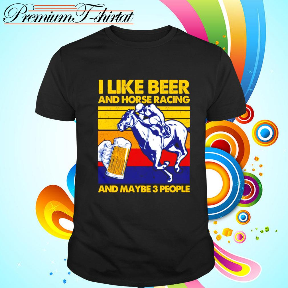 I Like Beer And Horse Racing And Maybe 3 People Vintage Retro shirt
