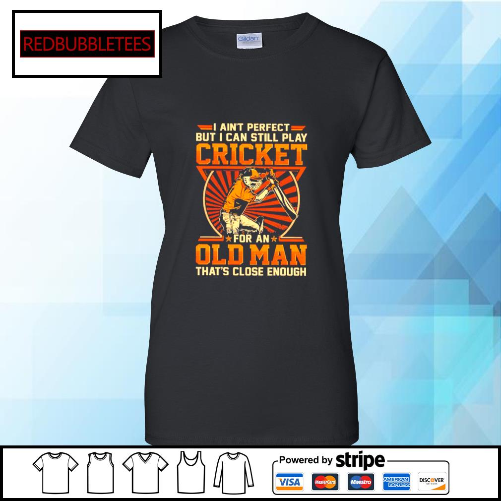 I Ain't Perfect But I Can Still Play Cricket For An Old Man That's Close Enough Shirt Ladies tee