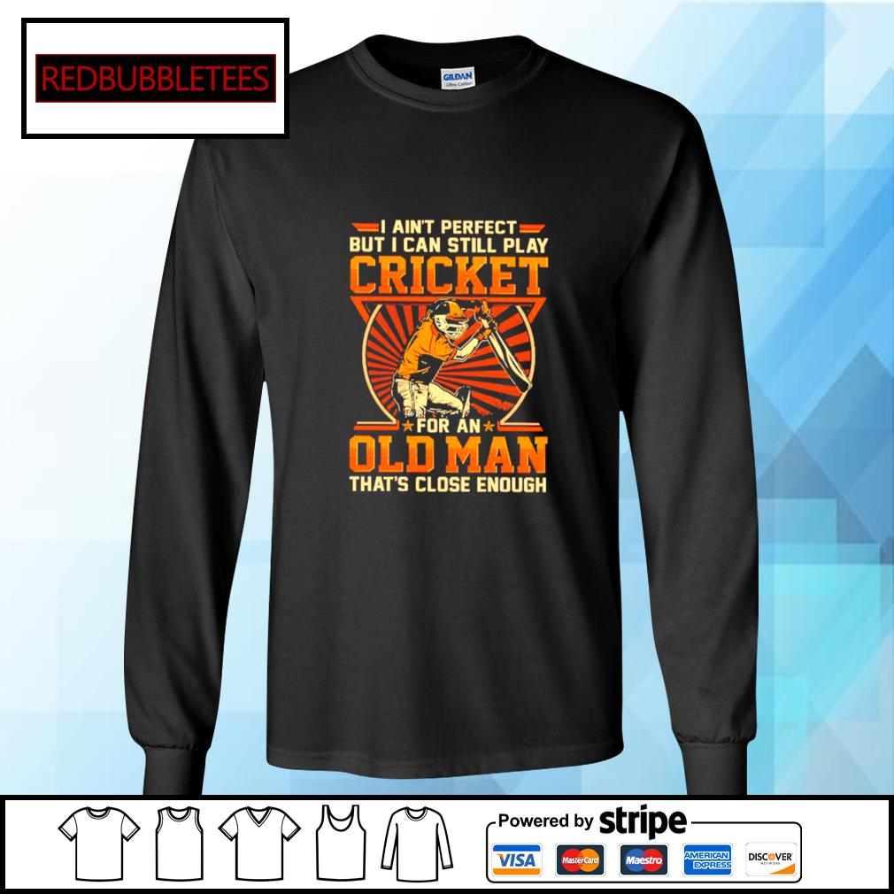 I Ain't Perfect But I Can Still Play Cricket For An Old Man That's Close Enough Shirt Longsleeve-tee