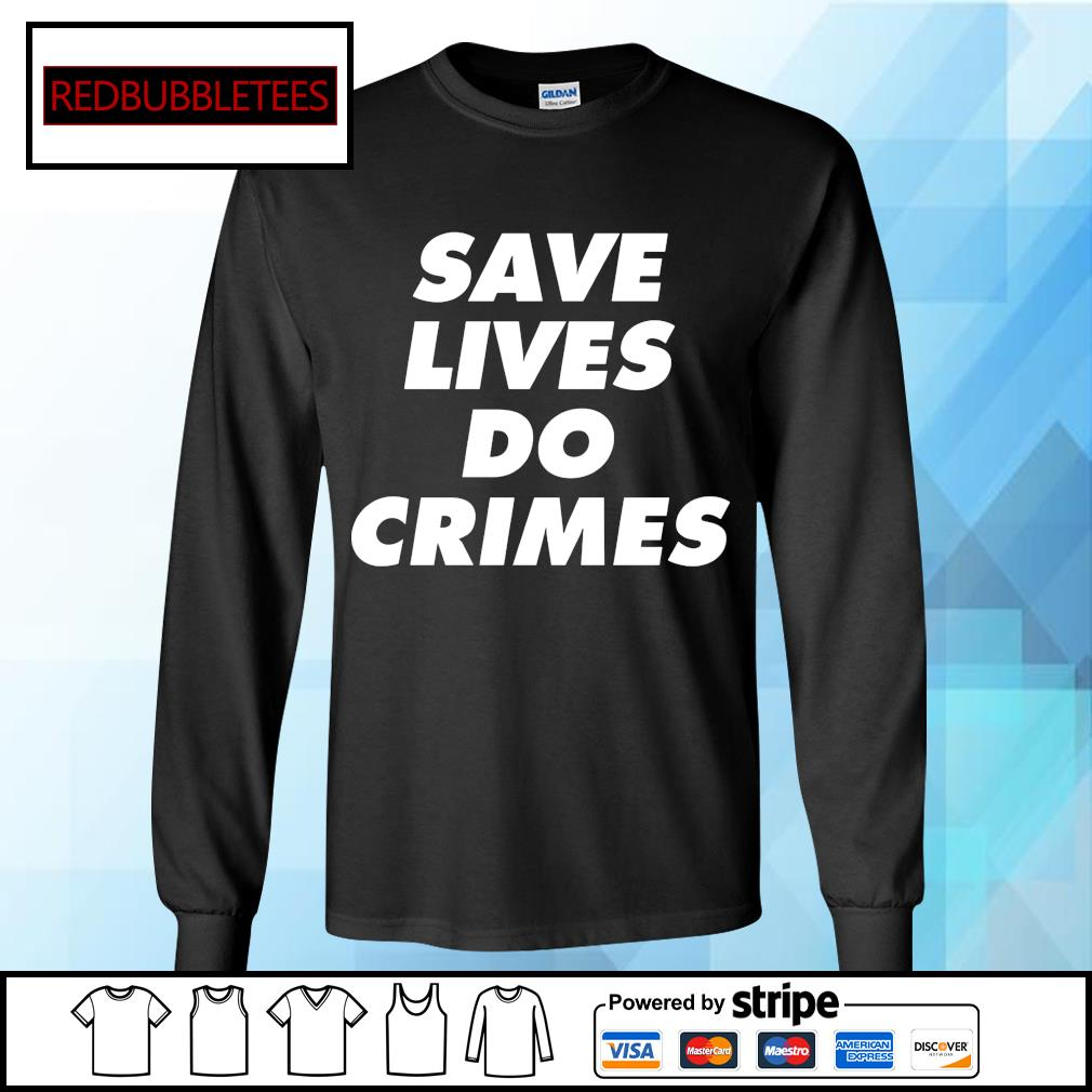 Save lives do crimes s Longsleeve-tee