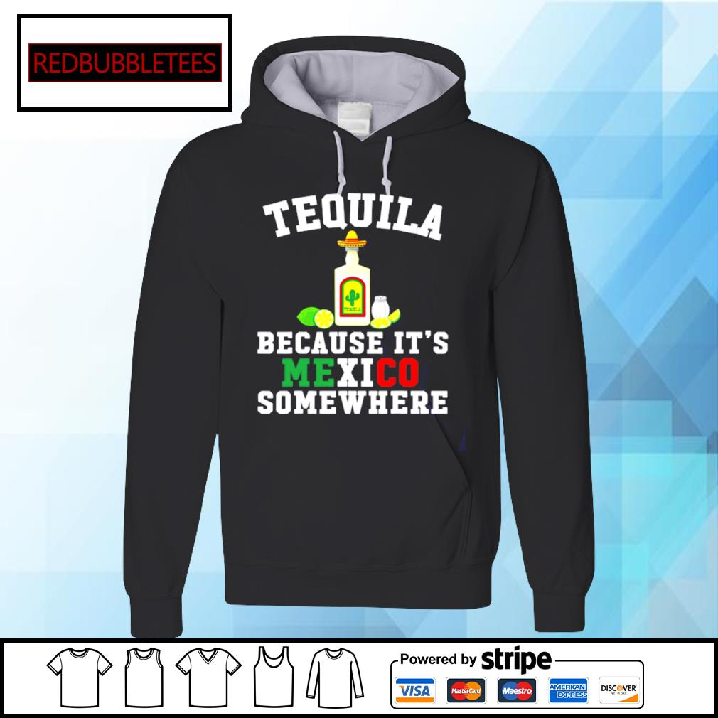 Tequila Because It's Mexico Somewhere s Hoodie