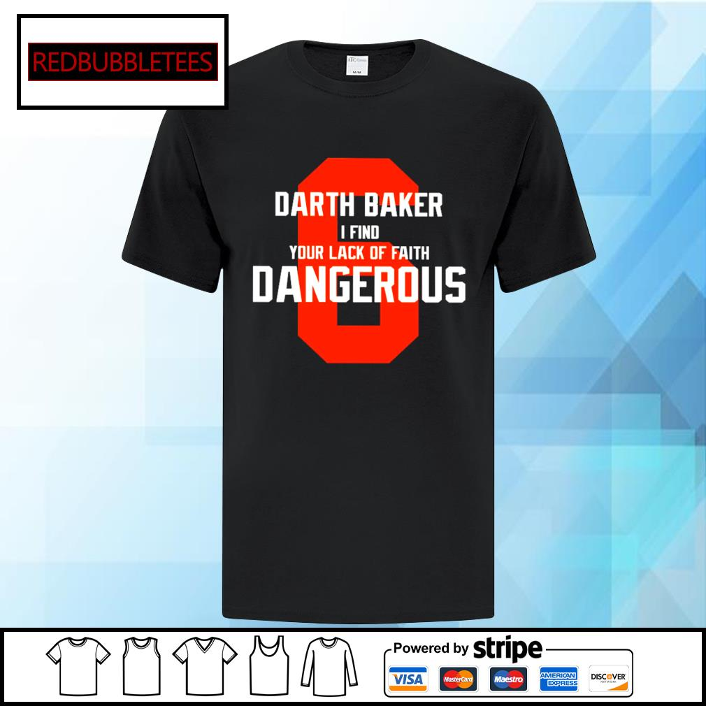 6 Darth baker I Find your lack of faith Dangerous shirt