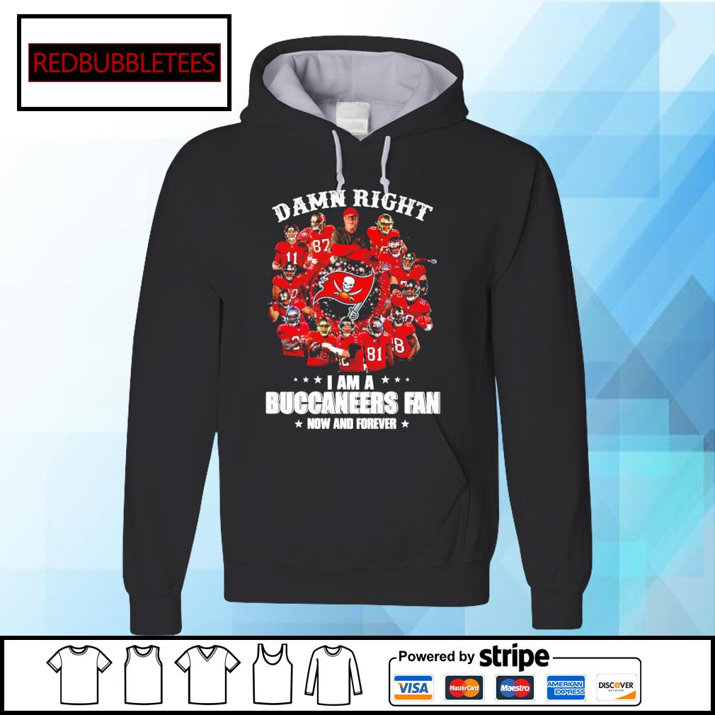 Damn right I am a Buccaneers fan now and forever s Hoodie
