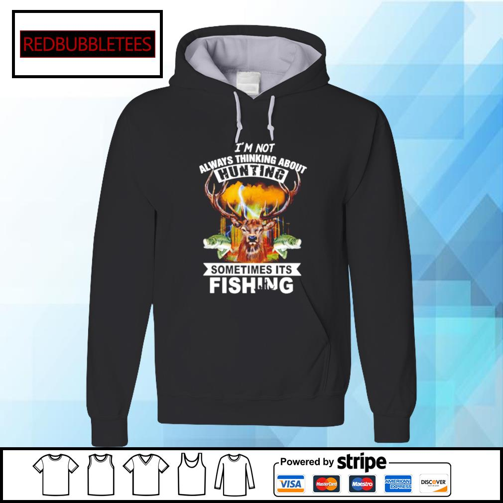 I'm not always thinking about hunting sometimes its fishing s Hoodie